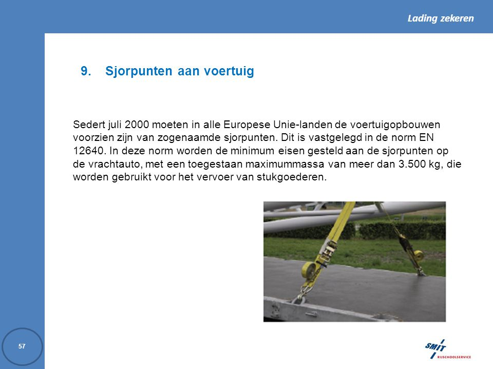 Lading zekeren 57 9.Sjorpunten aan voertuig Sedert juli 2000 moeten in alle Europese Unie-landen de voertuigopbouwen voorzien zijn van zogenaamde sjor