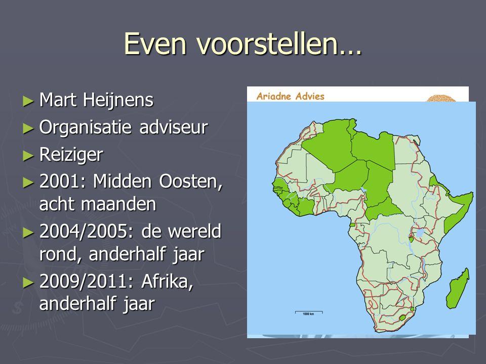 Even voorstellen… ► Mart Heijnens ► Organisatie adviseur ► Reiziger ► 2001: Midden Oosten, acht maanden ► 2004/2005: de wereld rond, anderhalf jaar ► 2009/2011: Afrika, anderhalf jaar