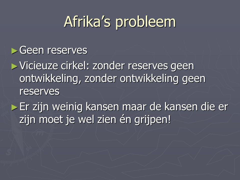 Afrika's probleem ► Geen reserves ► Vicieuze cirkel: zonder reserves geen ontwikkeling, zonder ontwikkeling geen reserves ► Er zijn weinig kansen maar de kansen die er zijn moet je wel zien én grijpen!