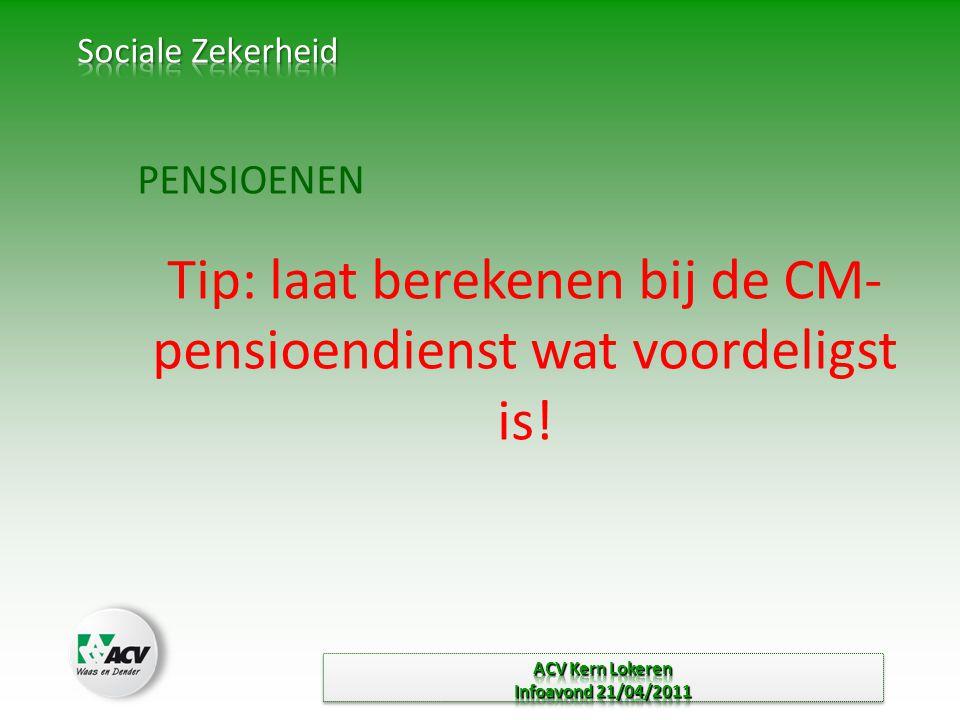 PENSIOENEN Tip: laat berekenen bij de CM- pensioendienst wat voordeligst is!
