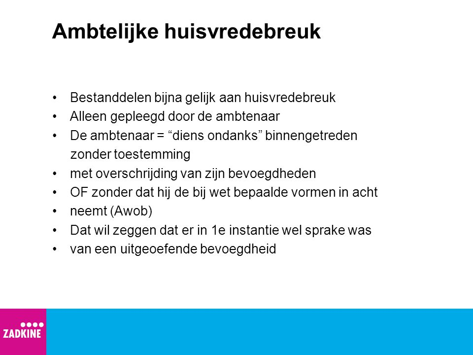 Ambtelijke huisvredebreuk •Bestanddelen bijna gelijk aan huisvredebreuk •Alleen gepleegd door de ambtenaar •De ambtenaar = diens ondanks binnengetreden zonder toestemming •met overschrijding van zijn bevoegdheden •OF zonder dat hij de bij wet bepaalde vormen in acht •neemt (Awob) •Dat wil zeggen dat er in 1e instantie wel sprake was •van een uitgeoefende bevoegdheid