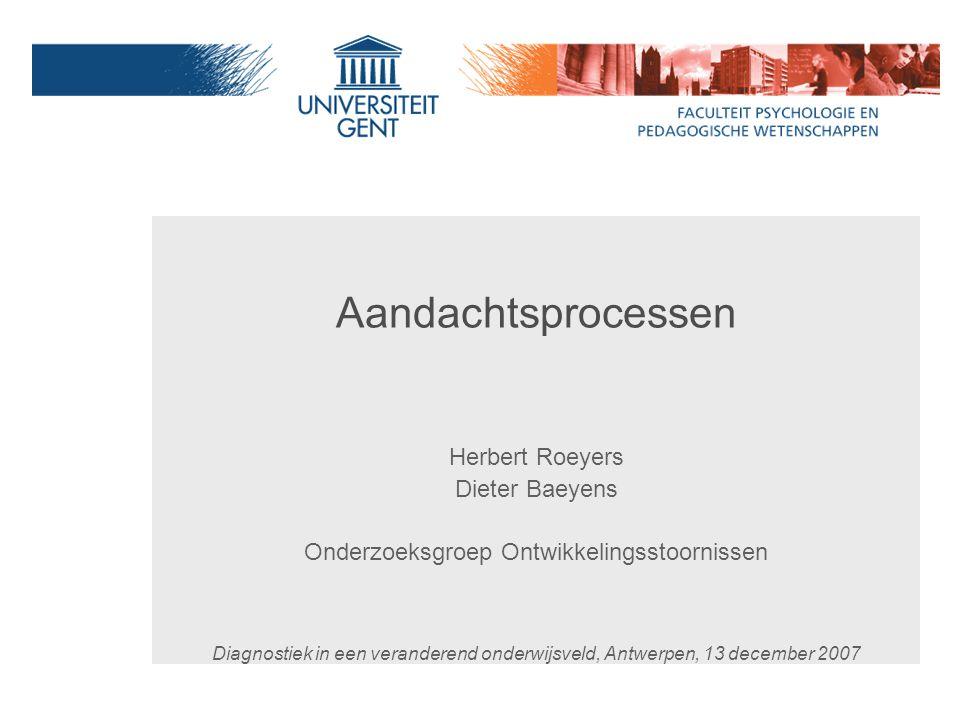 Aandachtsprocessen Herbert Roeyers Dieter Baeyens Onderzoeksgroep Ontwikkelingsstoornissen Diagnostiek in een veranderend onderwijsveld, Antwerpen, 13