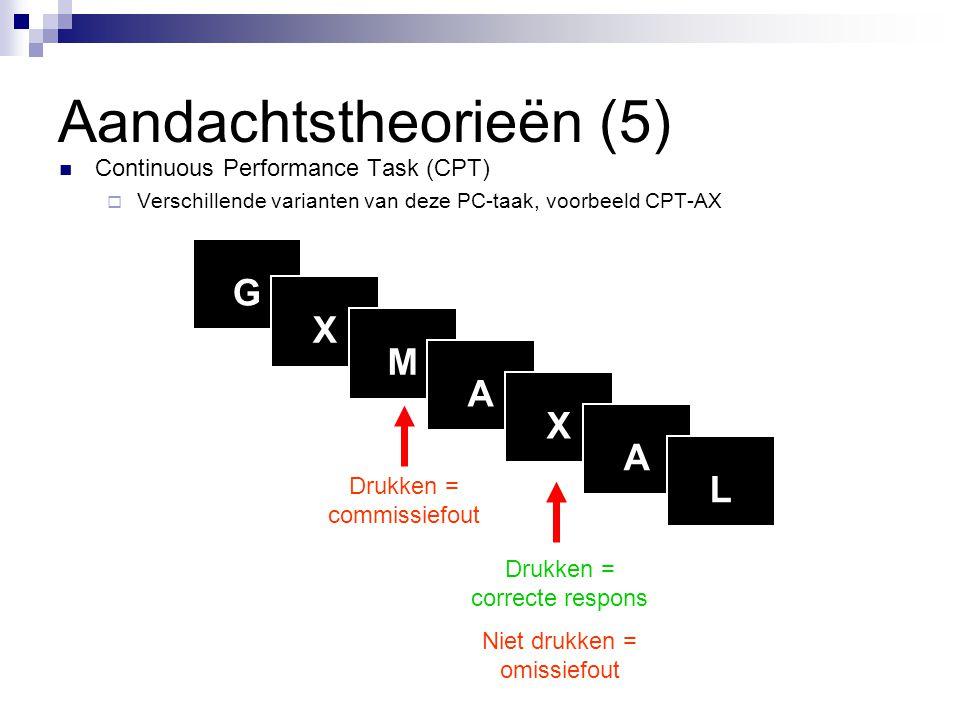 Aandachtstheorieën (5)  Continuous Performance Task (CPT)  Verschillende varianten van deze PC-taak, voorbeeld CPT-AX G X M A X A L Drukken = commis