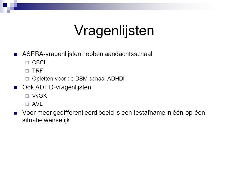 Vragenlijsten  ASEBA-vragenlijsten hebben aandachtsschaal  CBCL  TRF  Opletten voor de DSM-schaal ADHD!  Ook ADHD-vragenlijsten  VvGK  AVL  Vo