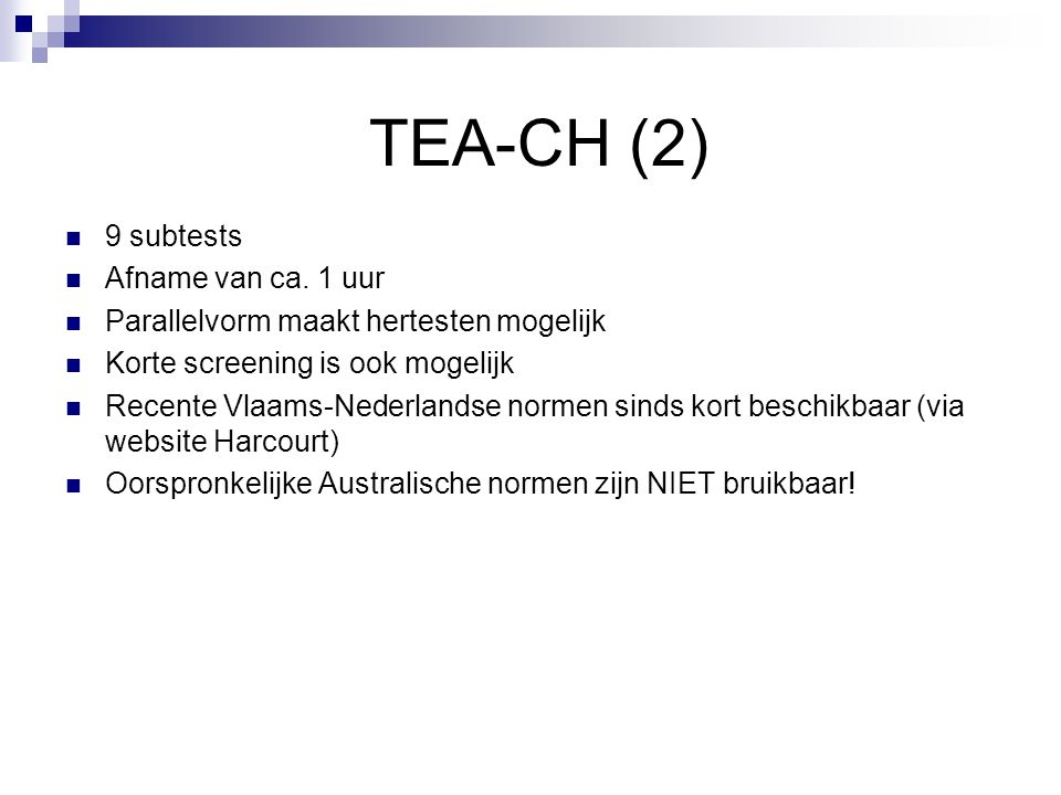 TEA-CH (2)  9 subtests  Afname van ca. 1 uur  Parallelvorm maakt hertesten mogelijk  Korte screening is ook mogelijk  Recente Vlaams-Nederlandse
