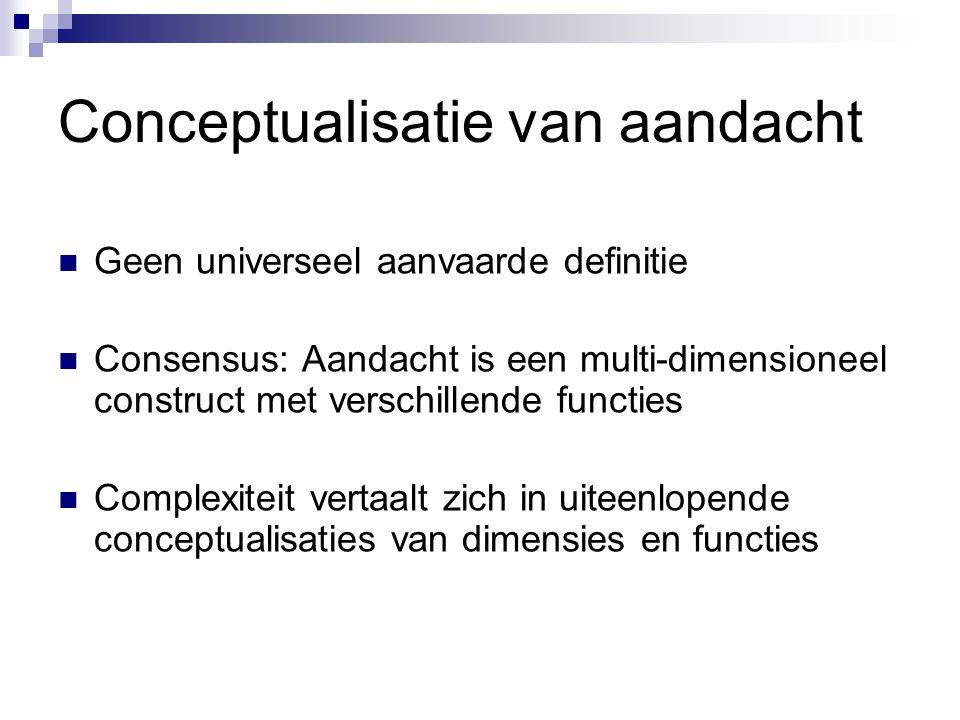 Conceptualisatie van aandacht  Geen universeel aanvaarde definitie  Consensus: Aandacht is een multi-dimensioneel construct met verschillende functi