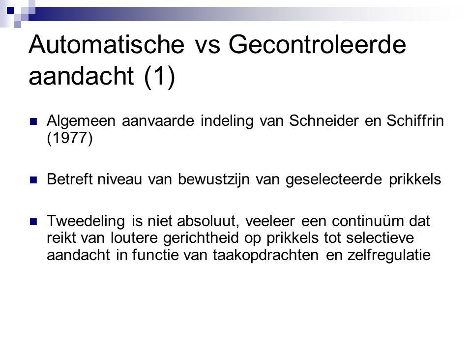 Automatische vs Gecontroleerde aandacht (1)  Algemeen aanvaarde indeling van Schneider en Schiffrin (1977)  Betreft niveau van bewustzijn van gesele