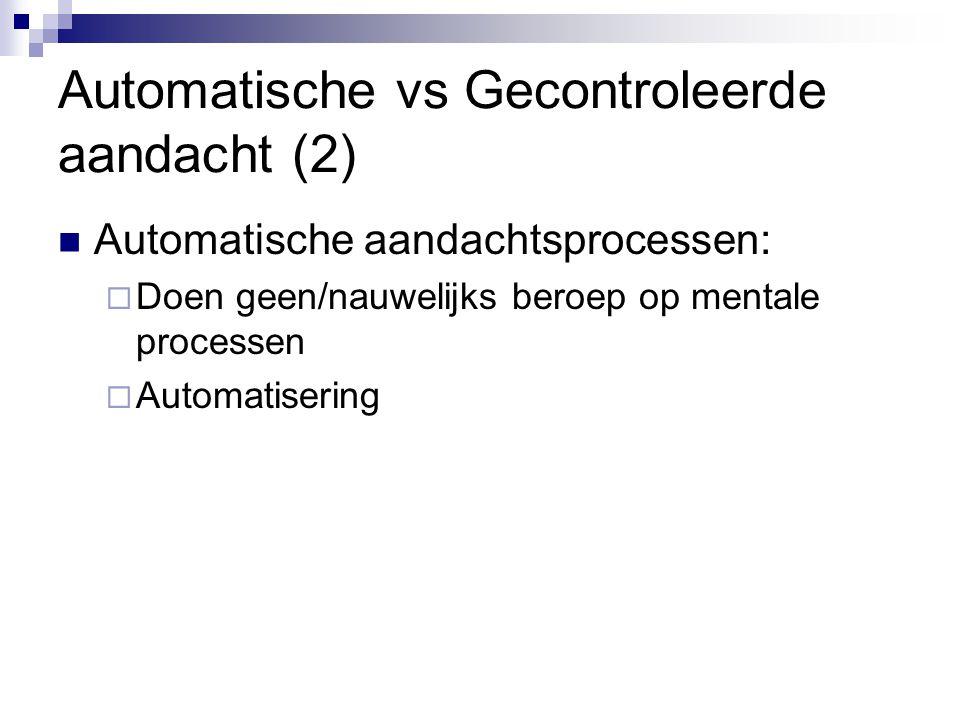 Automatische vs Gecontroleerde aandacht (2)  Automatische aandachtsprocessen:  Doen geen/nauwelijks beroep op mentale processen  Automatisering