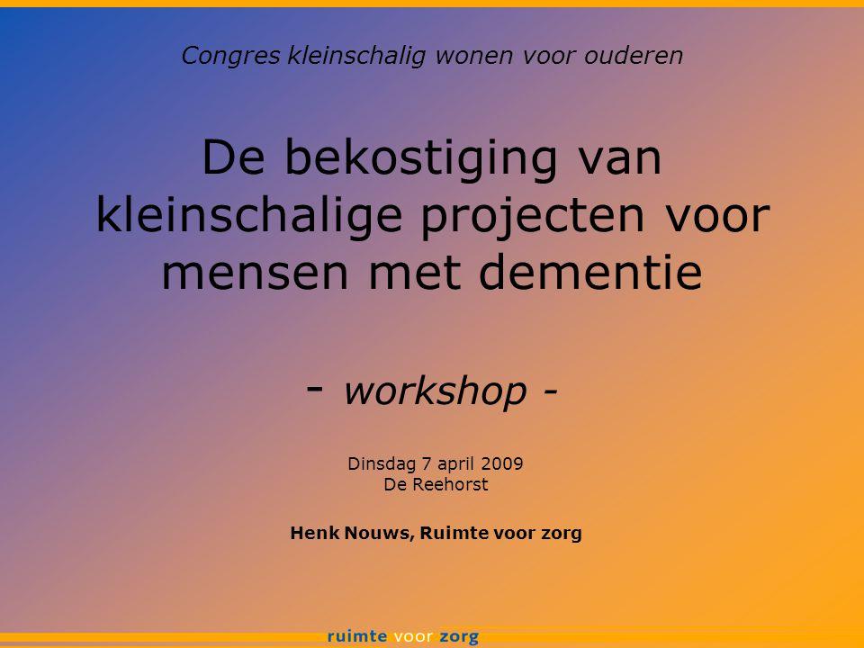 De bekostiging van kleinschalige projecten voor mensen met dementie - workshop - Dinsdag 7 april 2009 De Reehorst Henk Nouws, Ruimte voor zorg Congres