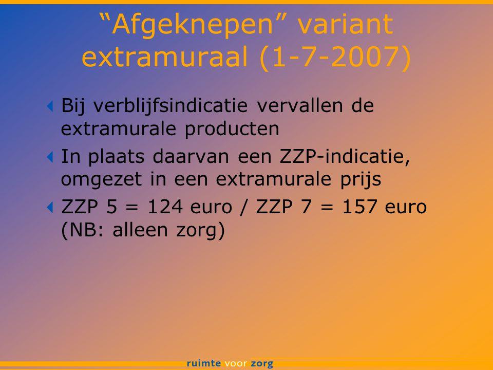 Afgeknepen variant extramuraal (1-7-2007)  Bij verblijfsindicatie vervallen de extramurale producten  In plaats daarvan een ZZP-indicatie, omgezet in een extramurale prijs  ZZP 5 = 124 euro / ZZP 7 = 157 euro (NB: alleen zorg)