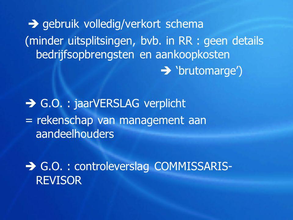  gebruik volledig/verkort schema (minder uitsplitsingen, bvb. in RR : geen details bedrijfsopbrengsten en aankoopkosten  'brutomarge')  G.O. : jaar