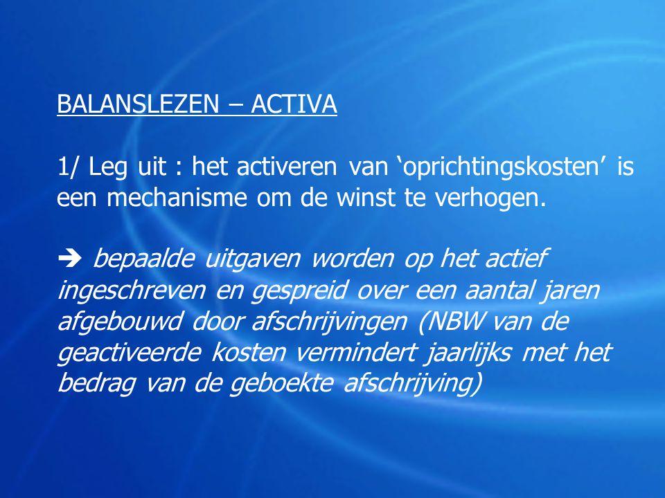 BALANSLEZEN – ACTIVA 1/ Leg uit : het activeren van 'oprichtingskosten' is een mechanisme om de winst te verhogen.  bepaalde uitgaven worden op het a