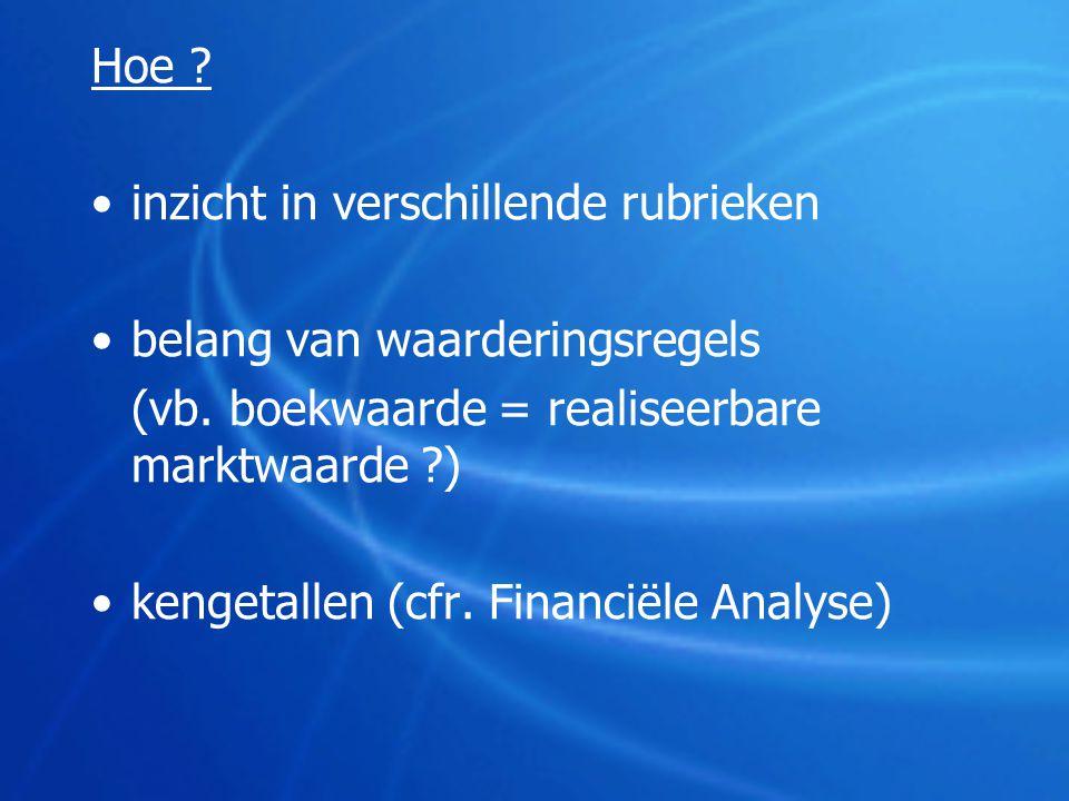 Hoe ? •inzicht in verschillende rubrieken •belang van waarderingsregels (vb. boekwaarde = realiseerbare marktwaarde ?) •kengetallen (cfr. Financiële A
