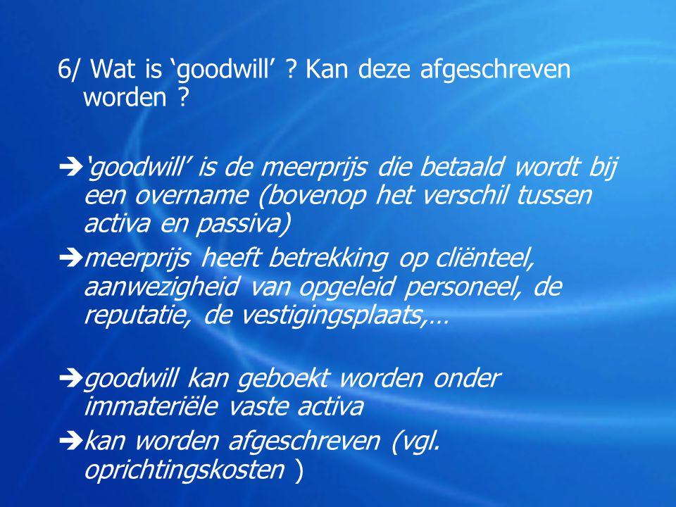6/ Wat is 'goodwill' ? Kan deze afgeschreven worden ?  'goodwill' is de meerprijs die betaald wordt bij een overname (bovenop het verschil tussen act