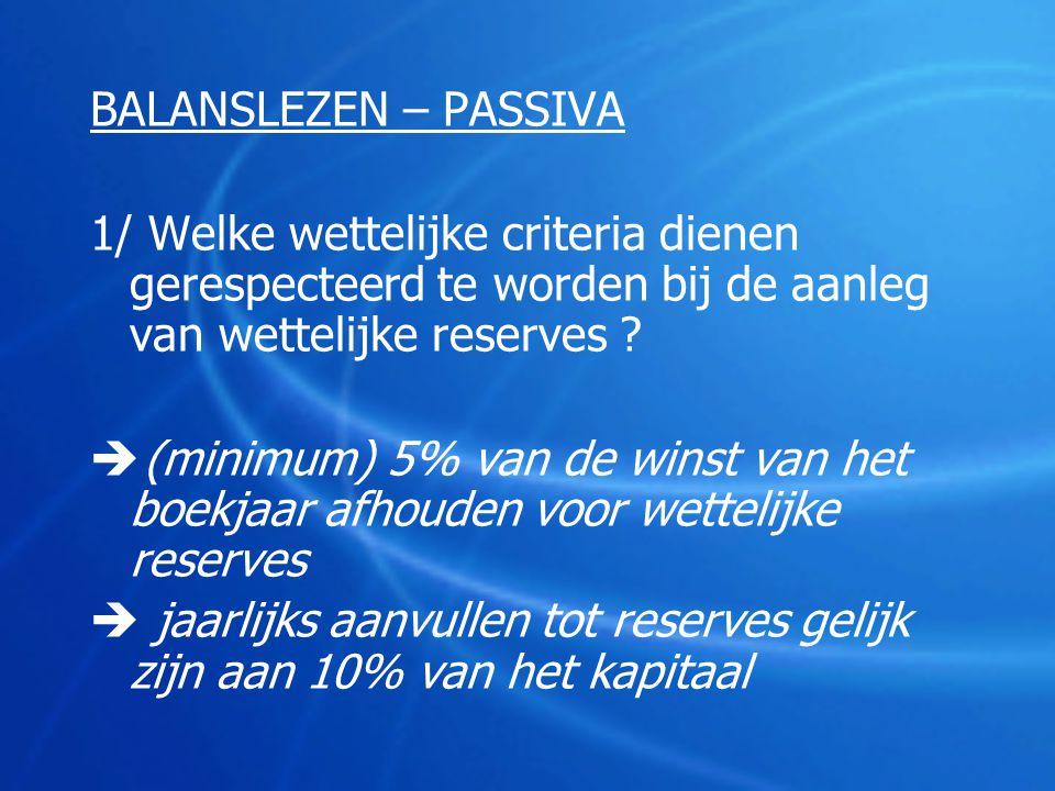 BALANSLEZEN – PASSIVA 1/ Welke wettelijke criteria dienen gerespecteerd te worden bij de aanleg van wettelijke reserves ?  (minimum) 5% van de winst