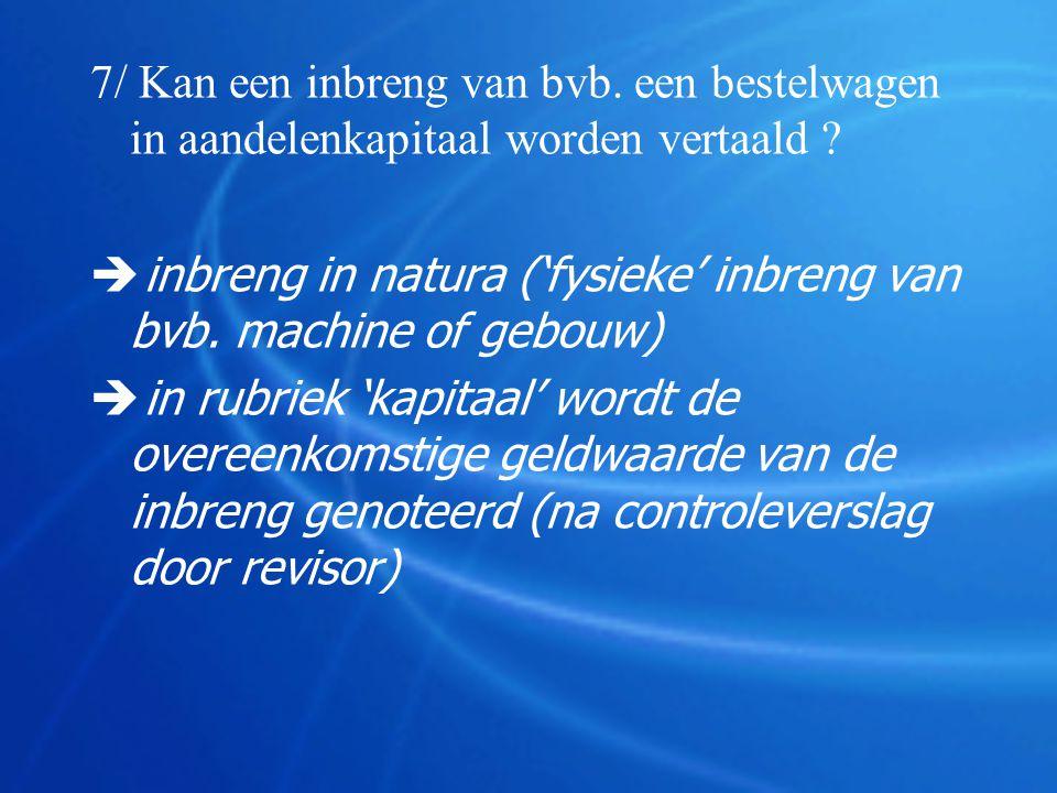 7/ Kan een inbreng van bvb. een bestelwagen in aandelenkapitaal worden vertaald ?  inbreng in natura ('fysieke' inbreng van bvb. machine of gebouw) 