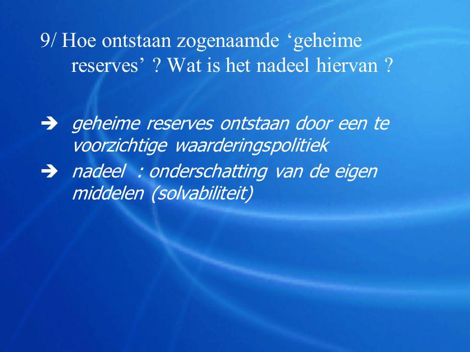 9/ Hoe ontstaan zogenaamde 'geheime reserves' ? Wat is het nadeel hiervan ?  geheime reserves ontstaan door een te voorzichtige waarderingspolitiek 