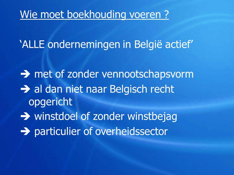 Wie moet boekhouding voeren ? 'ALLE ondernemingen in België actief'  met of zonder vennootschapsvorm  al dan niet naar Belgisch recht opgericht  wi