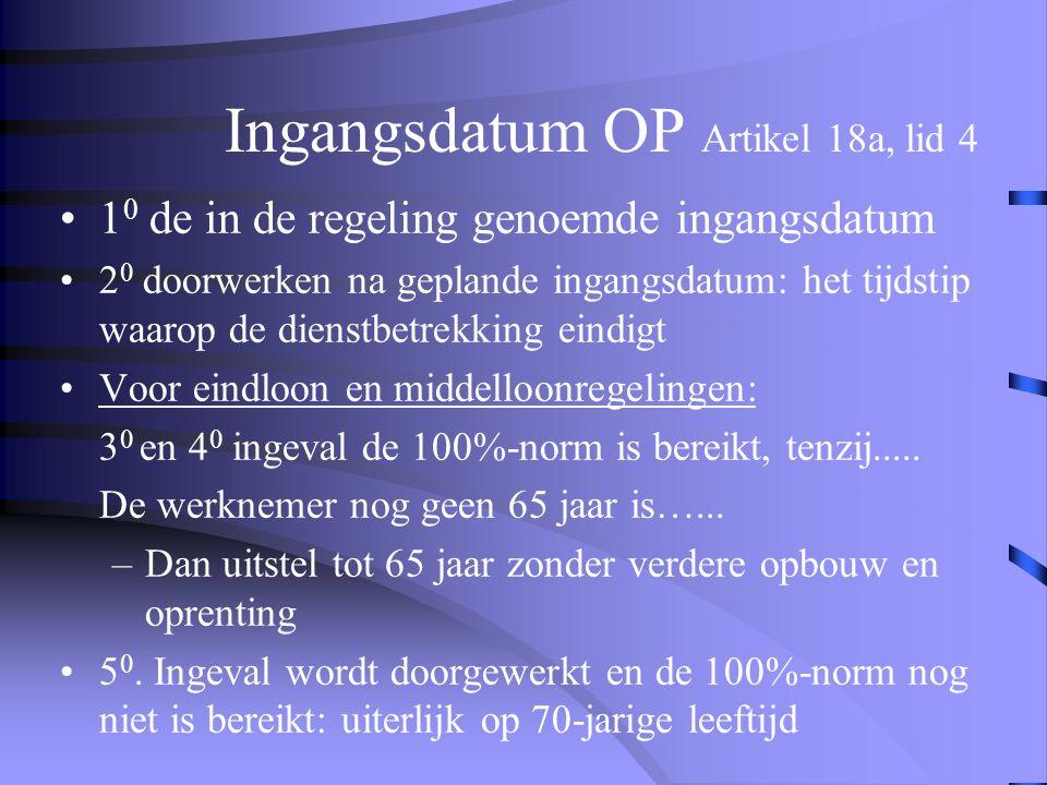 Ingangsdatum OP Artikel 18a, lid 4 •1 0 de in de regeling genoemde ingangsdatum •2 0 doorwerken na geplande ingangsdatum: het tijdstip waarop de dienstbetrekking eindigt •Voor eindloon en middelloonregelingen: 3 0 en 4 0 ingeval de 100%-norm is bereikt, tenzij.....