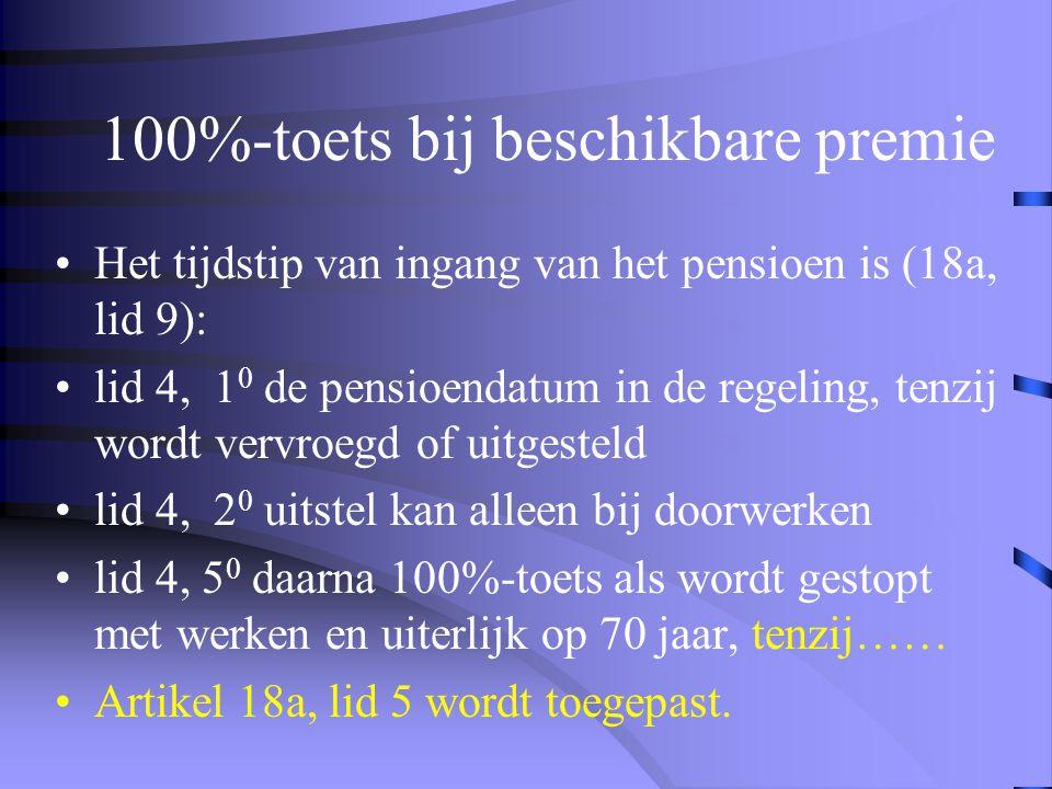 100%-toets bij beschikbare premie •Het tijdstip van ingang van het pensioen is (18a, lid 9): •lid 4, 1 0 de pensioendatum in de regeling, tenzij wordt vervroegd of uitgesteld •lid 4, 2 0 uitstel kan alleen bij doorwerken •lid 4, 5 0 daarna 100%-toets als wordt gestopt met werken en uiterlijk op 70 jaar, tenzij…… •Artikel 18a, lid 5 wordt toegepast.