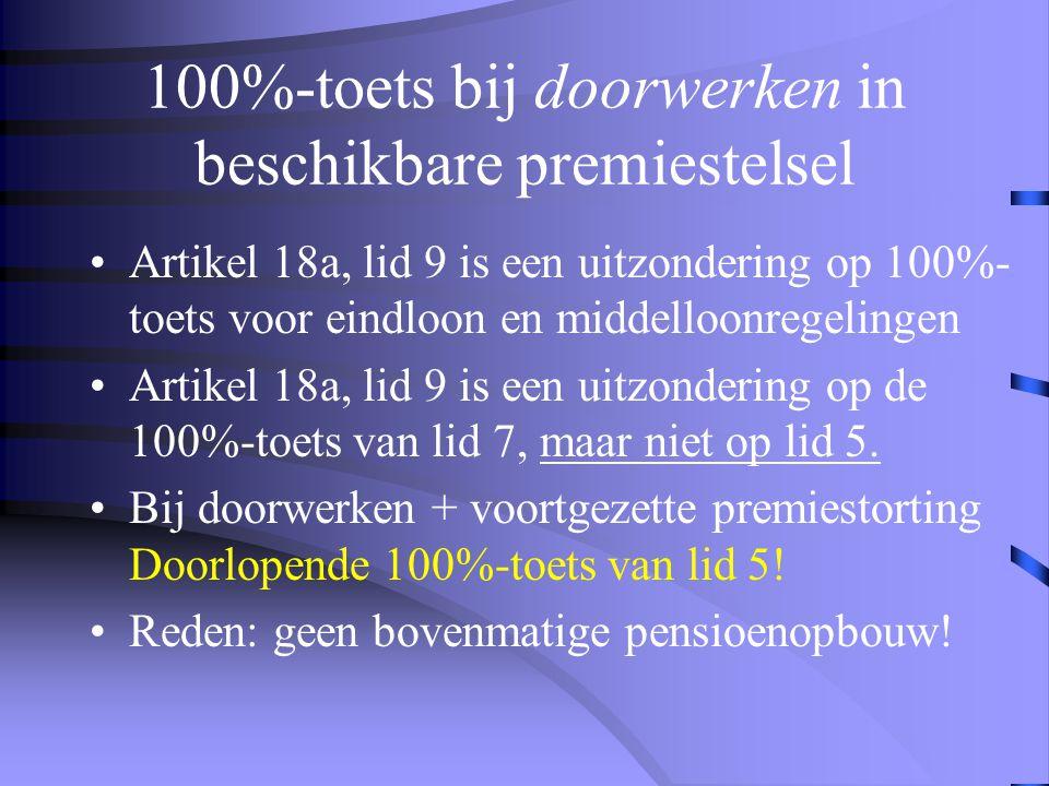 100%-toets bij doorwerken in beschikbare premiestelsel •Artikel 18a, lid 9 is een uitzondering op 100%- toets voor eindloon en middelloonregelingen •Artikel 18a, lid 9 is een uitzondering op de 100%-toets van lid 7, maar niet op lid 5.