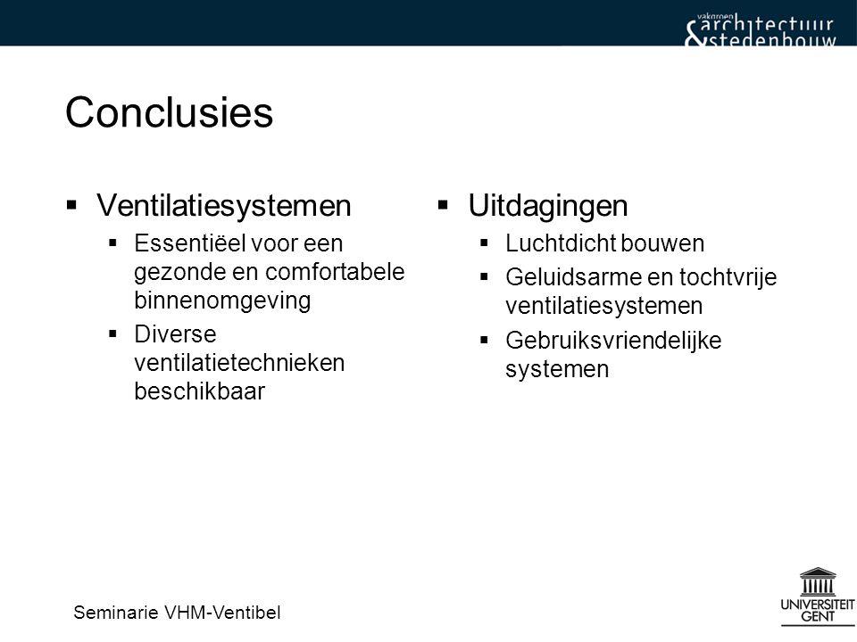 Seminarie VHM-Ventibel Conclusies  Ventilatiesystemen  Essentiëel voor een gezonde en comfortabele binnenomgeving  Diverse ventilatietechnieken beschikbaar  Uitdagingen  Luchtdicht bouwen  Geluidsarme en tochtvrije ventilatiesystemen  Gebruiksvriendelijke systemen