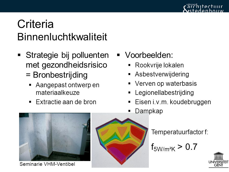 Seminarie VHM-Ventibel Criteria Binnenluchtkwaliteit  Polluenten met comforthinder:  Mensgebonden: –Geuren (bio-effluenten) –CO 2 als comfortindicator voor geurhinder –Waterdamp  Strategie bij mensgebonden polluenten: –Verdunning (Ventilatie)