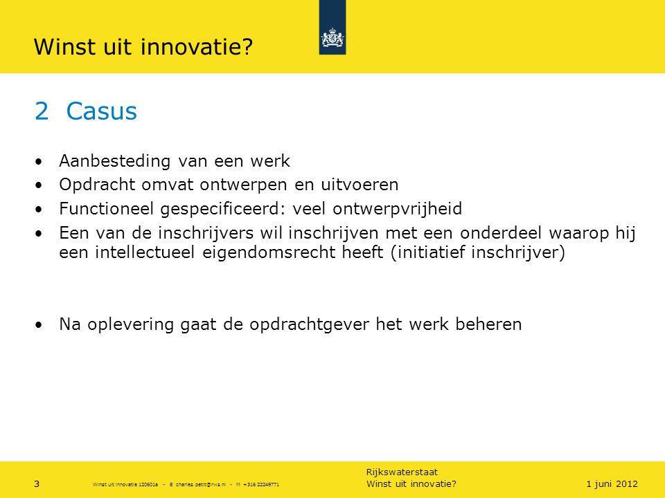 Rijkswaterstaat 3 2 Casus •Aanbesteding van een werk •Opdracht omvat ontwerpen en uitvoeren •Functioneel gespecificeerd: veel ontwerpvrijheid •Een van de inschrijvers wil inschrijven met een onderdeel waarop hij een intellectueel eigendomsrecht heeft (initiatief inschrijver) •Na oplevering gaat de opdrachtgever het werk beheren Winst uit innovatie?31 juni 2012 Winst uit innovatie 120601a - E charles.petit@rws.nl - M +316 22249771 Winst uit innovatie?
