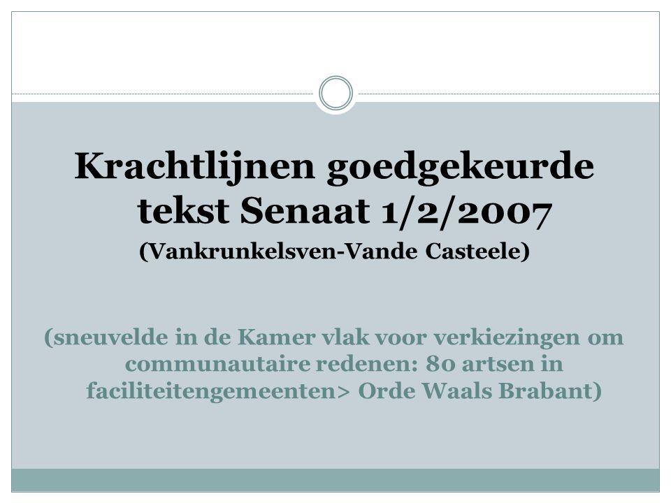 Krachtlijnen goedgekeurde tekst Senaat 1/2/2007 (Vankrunkelsven-Vande Casteele) (sneuvelde in de Kamer vlak voor verkiezingen om communautaire redenen: 80 artsen in faciliteitengemeenten> Orde Waals Brabant)