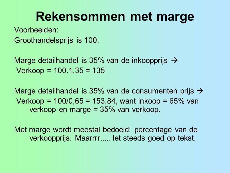 Rekensommen met marge Voorbeelden: Groothandelsprijs is 100. Marge detailhandel is 35% van de inkoopprijs  Verkoop = 100.1,35 = 135 Marge detailhande