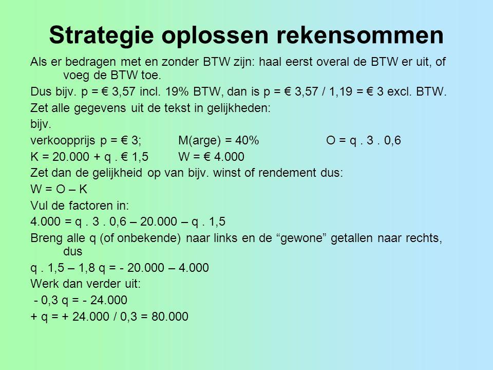 Strategie oplossen rekensommen Als er bedragen met en zonder BTW zijn: haal eerst overal de BTW er uit, of voeg de BTW toe. Dus bijv. p = € 3,57 incl.