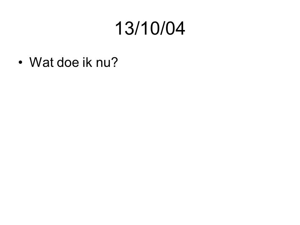 13/10/04 •Wat doe ik nu?