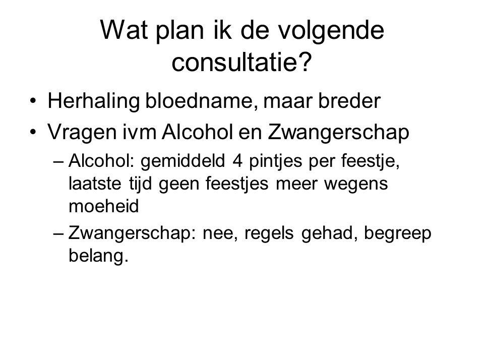 Wat plan ik de volgende consultatie? •Herhaling bloedname, maar breder •Vragen ivm Alcohol en Zwangerschap –Alcohol: gemiddeld 4 pintjes per feestje,