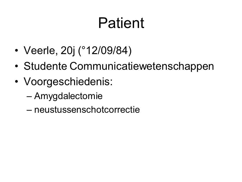 Patient •Veerle, 20j (°12/09/84) •Studente Communicatiewetenschappen •Voorgeschiedenis: –Amygdalectomie –neustussenschotcorrectie