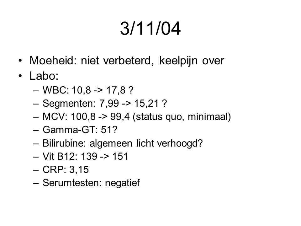 3/11/04 •Moeheid: niet verbeterd, keelpijn over •Labo: –WBC: 10,8 -> 17,8 ? –Segmenten: 7,99 -> 15,21 ? –MCV: 100,8 -> 99,4 (status quo, minimaal) –Ga