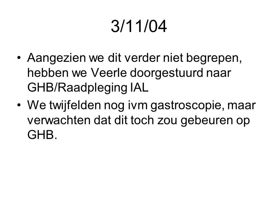 3/11/04 •Aangezien we dit verder niet begrepen, hebben we Veerle doorgestuurd naar GHB/Raadpleging IAL •We twijfelden nog ivm gastroscopie, maar verwa