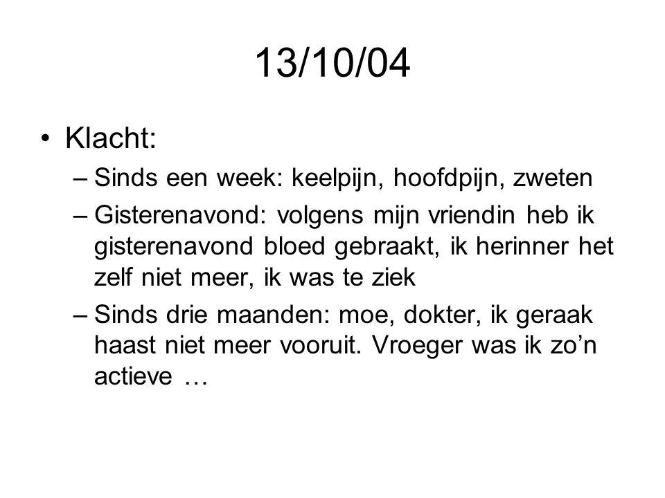 13/10/04 •Klacht: –Sinds een week: keelpijn, hoofdpijn, zweten –Gisterenavond: volgens mijn vriendin heb ik gisterenavond bloed gebraakt, ik herinner