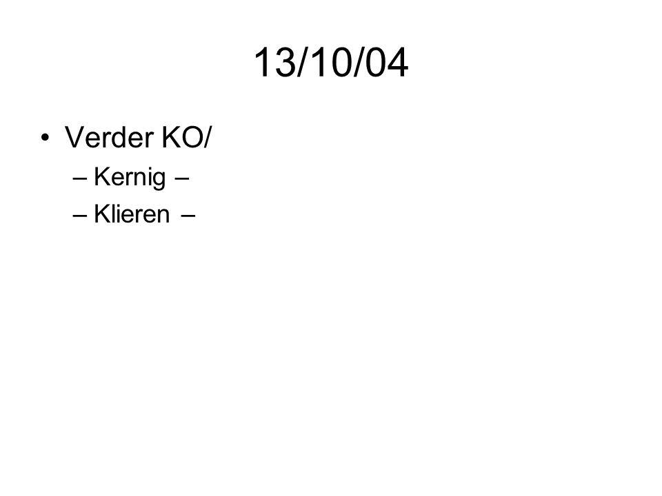 13/10/04 •Verder KO/ –Kernig – –Klieren –