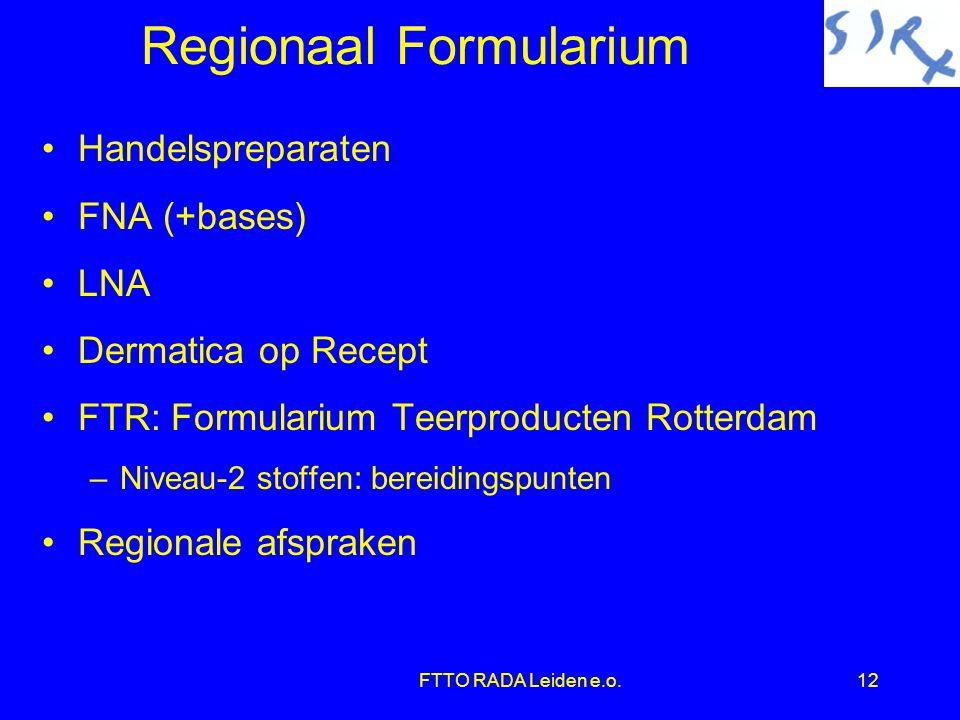 FTTO RADA Leiden e.o.12 Regionaal Formularium •Handelspreparaten •FNA (+bases) •LNA •Dermatica op Recept •FTR: Formularium Teerproducten Rotterdam –Niveau-2 stoffen: bereidingspunten •Regionale afspraken