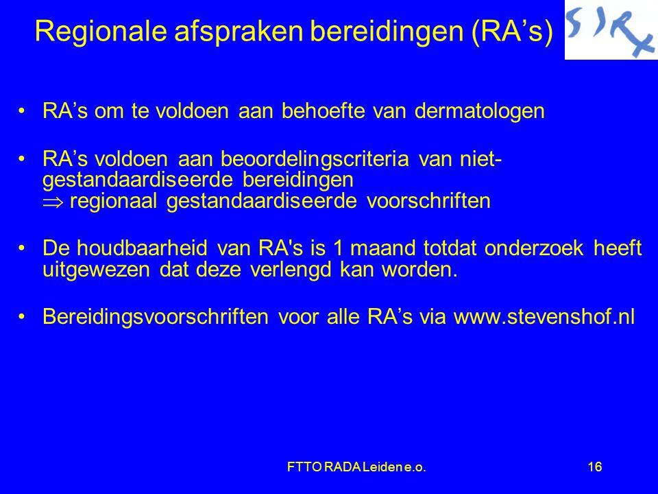 FTTO RADA Leiden e.o.16 Regionale afspraken bereidingen (RA's) •RA's om te voldoen aan behoefte van dermatologen •RA's voldoen aan beoordelingscriteria van niet- gestandaardiseerde bereidingen  regionaal gestandaardiseerde voorschriften •De houdbaarheid van RA s is 1 maand totdat onderzoek heeft uitgewezen dat deze verlengd kan worden.
