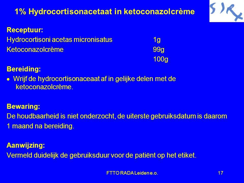 FTTO RADA Leiden e.o.17 1% Hydrocortisonacetaat in ketoconazolcrème Receptuur: Hydrocortisoni acetas micronisatus1g Ketoconazolcrème99g 100g Bereiding:  Wrijf de hydrocortisonaceaat af in gelijke delen met de ketoconazolcrème.