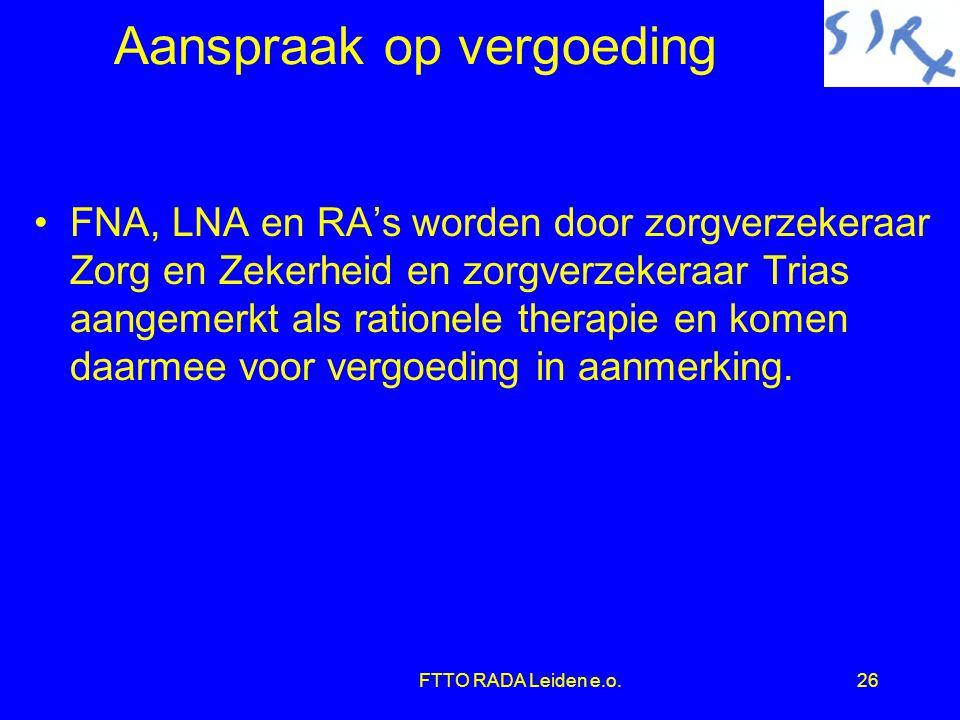 FTTO RADA Leiden e.o.26 Aanspraak op vergoeding •FNA, LNA en RA's worden door zorgverzekeraar Zorg en Zekerheid en zorgverzekeraar Trias aangemerkt als rationele therapie en komen daarmee voor vergoeding in aanmerking.