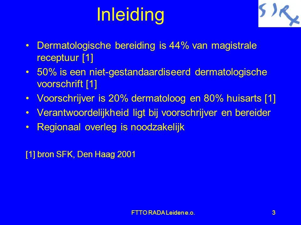 FTTO RADA Leiden e.o.3 Inleiding •Dermatologische bereiding is 44% van magistrale receptuur [1] •50% is een niet-gestandaardiseerd dermatologische voorschrift [1] •Voorschrijver is 20% dermatoloog en 80% huisarts [1] •Verantwoordelijkheid ligt bij voorschrijver en bereider •Regionaal overleg is noodzakelijk [1] bron SFK, Den Haag 2001