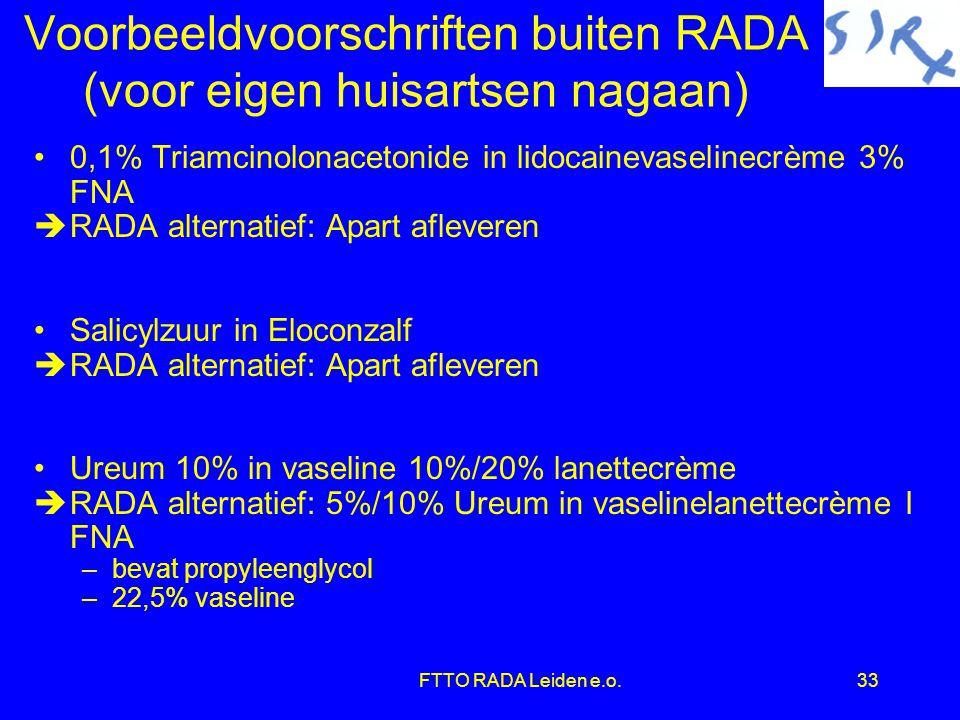 FTTO RADA Leiden e.o.33 Voorbeeldvoorschriften buiten RADA (voor eigen huisartsen nagaan) •0,1% Triamcinolonacetonide in lidocainevaselinecrème 3% FNA èRADA alternatief: Apart afleveren •Salicylzuur in Eloconzalf èRADA alternatief: Apart afleveren •Ureum 10% in vaseline 10%/20% lanettecrème èRADA alternatief: 5%/10% Ureum in vaselinelanettecrème I FNA –bevat propyleenglycol –22,5% vaseline