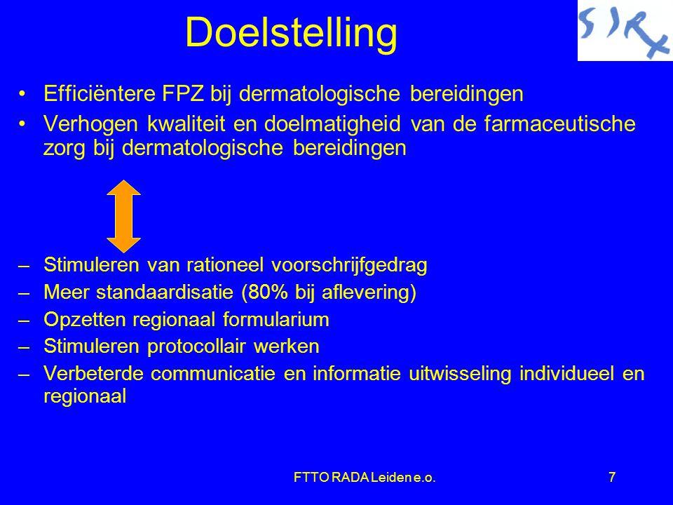 FTTO RADA Leiden e.o.7 Doelstelling •Efficiëntere FPZ bij dermatologische bereidingen •Verhogen kwaliteit en doelmatigheid van de farmaceutische zorg bij dermatologische bereidingen –Stimuleren van rationeel voorschrijfgedrag –Meer standaardisatie (80% bij aflevering) –Opzetten regionaal formularium –Stimuleren protocollair werken –Verbeterde communicatie en informatie uitwisseling individueel en regionaal