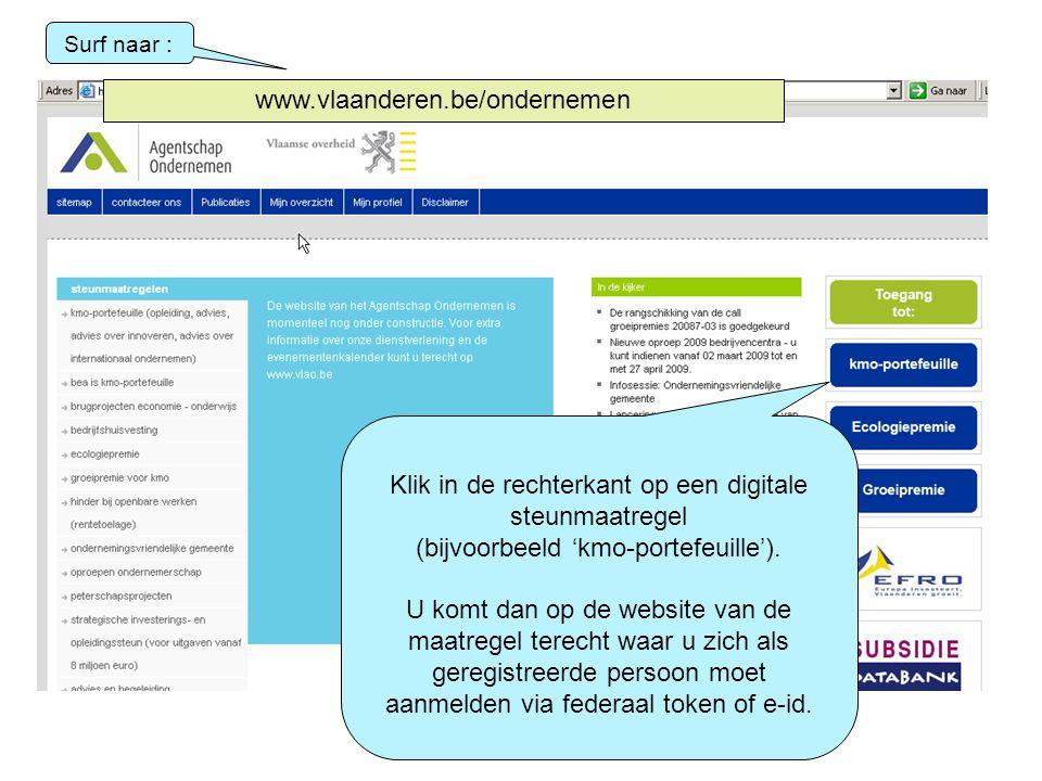 Surf naar : www.vlaanderen.be/ondernemen Klik in de rechterkant op een digitale steunmaatregel (bijvoorbeeld 'kmo-portefeuille'). U komt dan op de web