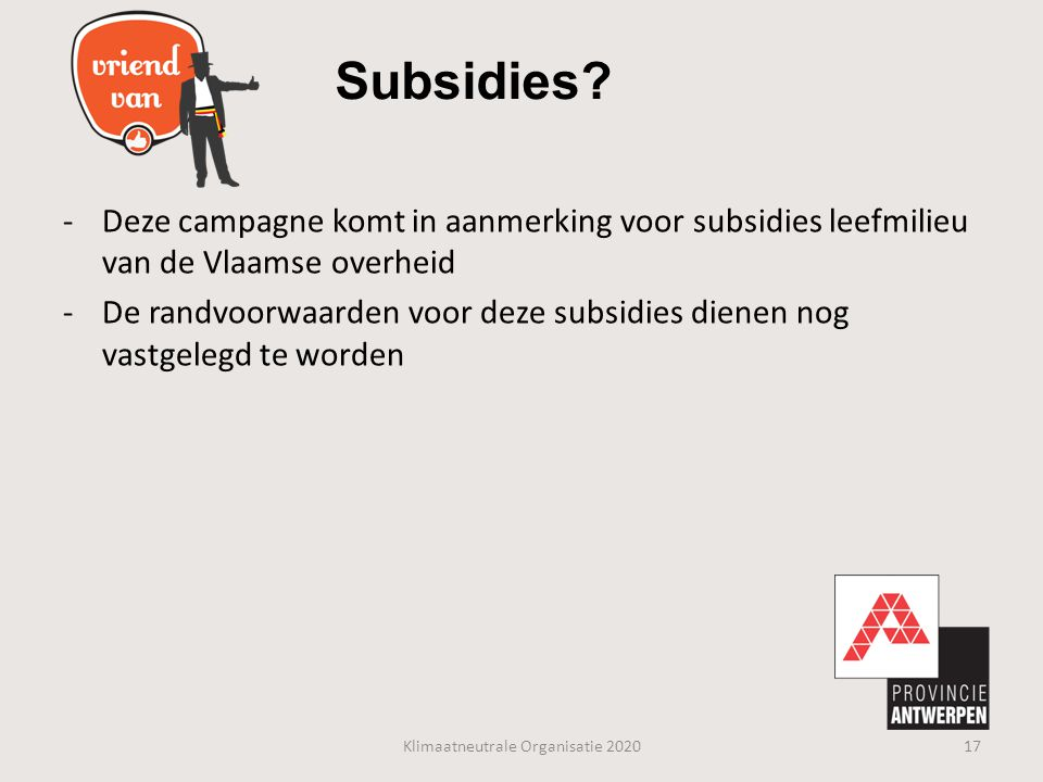 -Deze campagne komt in aanmerking voor subsidies leefmilieu van de Vlaamse overheid -De randvoorwaarden voor deze subsidies dienen nog vastgelegd te w