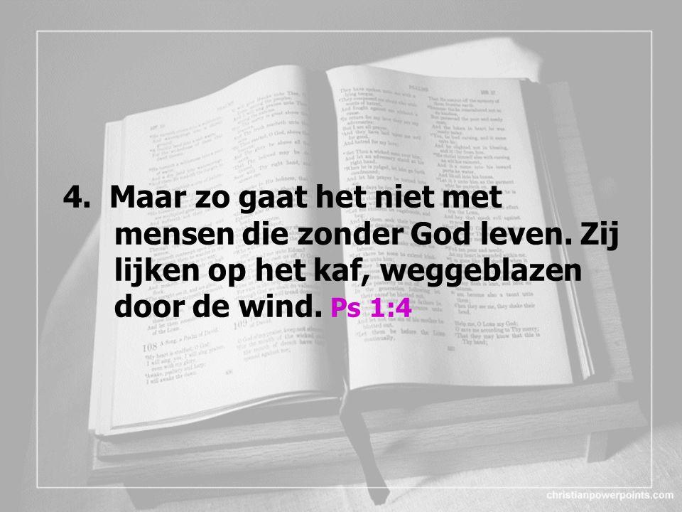 4. Maar zo gaat het niet met mensen die zonder God leven.
