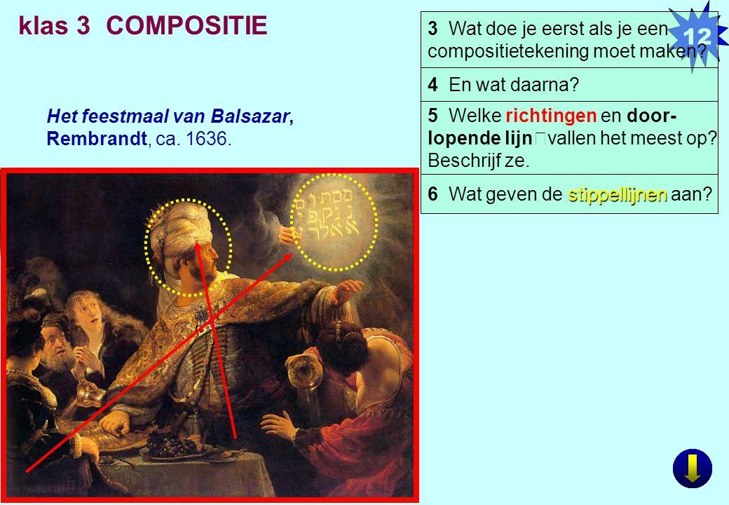 12 klas 3 COMPOSITIE Het feestmaal van Balsazar, Rembrandt, ca. 1636. 5 Welke richtingen en door- lopende lijnvallen het meest op? Beschrijf ze. 3 Wat