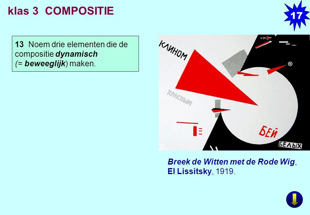 13 Noem drie elementen die de compositie dynamisch (= beweeglijk) maken. Breek de Witten met de Rode Wig, El Lissitsky, 1919. klas 3 COMPOSITIE 17